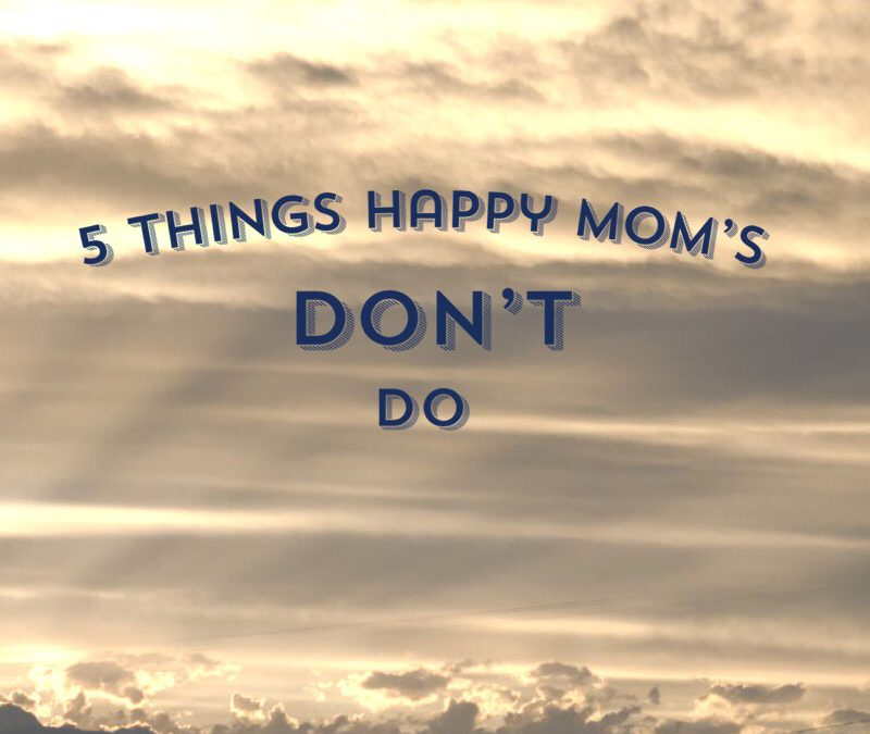 5 Things Happy Moms DON'T Do