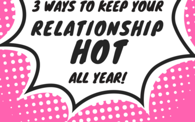 3 Ways to Keep Your Relationship HOT All Year