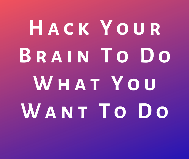 Hack Your Brain To Do What You Want To Do