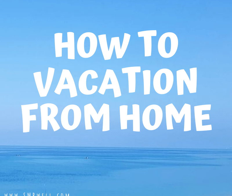 How To Vacation From Home