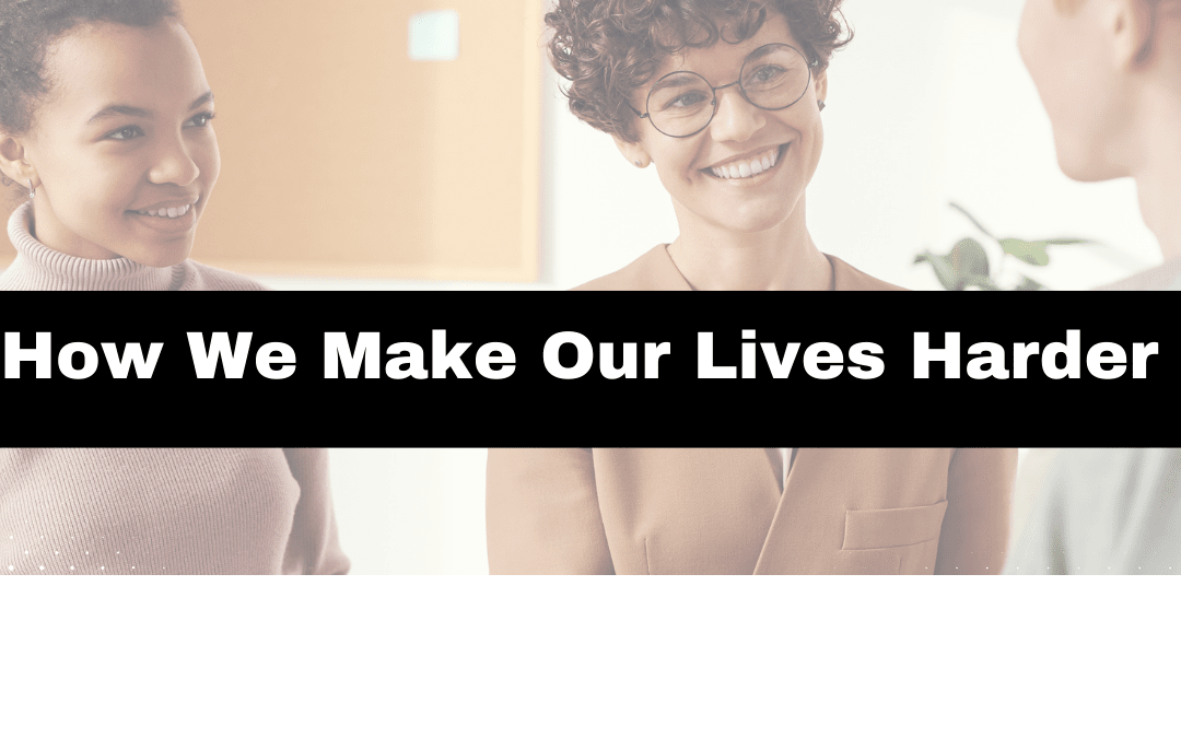 how we make our lives harder, overwhelm, womens mental health